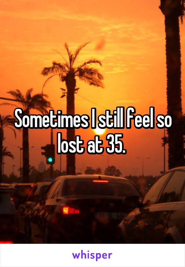 Sometimes I still feel so lost at 35.