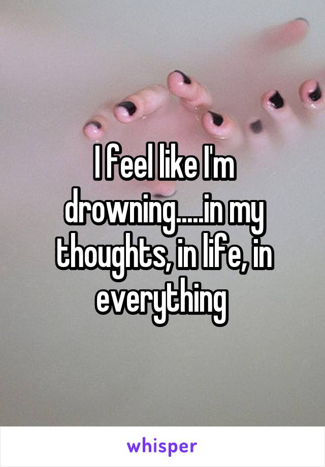 I feel like I'm drowning.....in my thoughts, in life, in everything