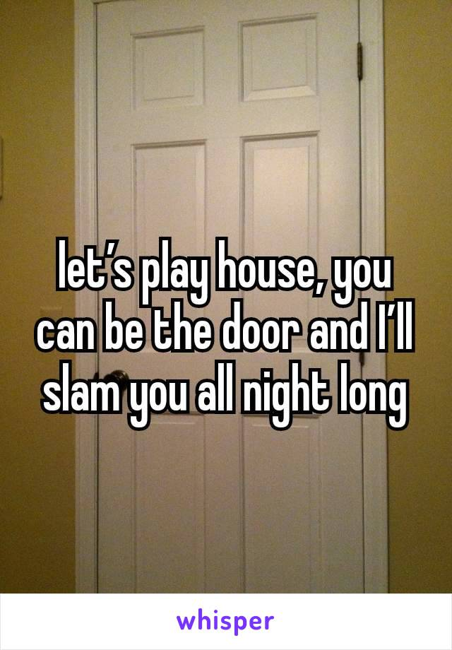 let's play house, you can be the door and I'll slam you all night long