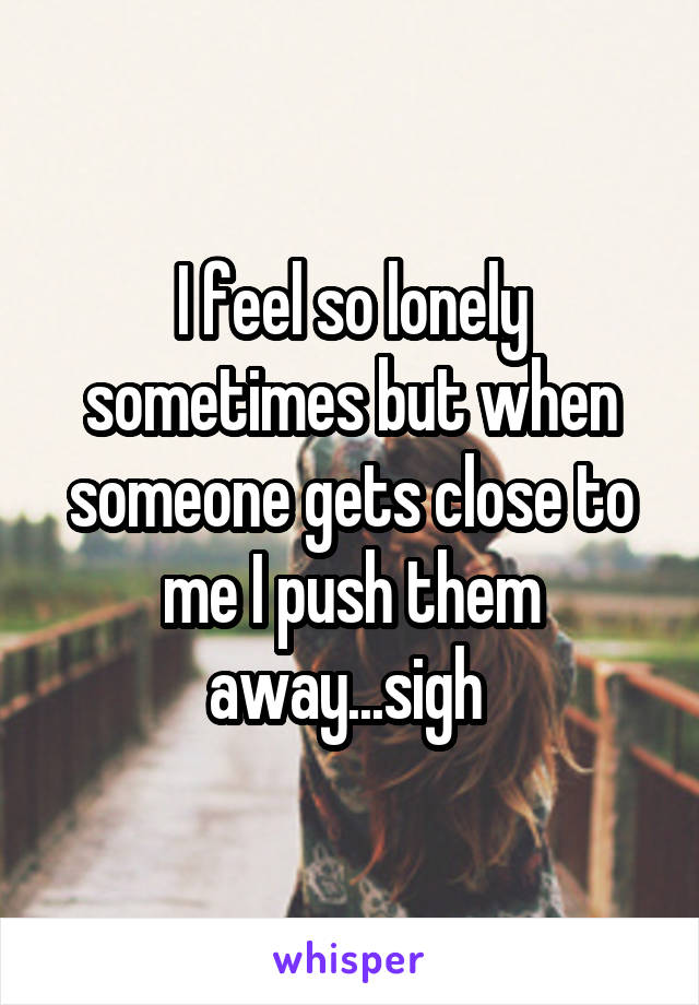 I feel so lonely sometimes but when someone gets close to me I push them away...sigh
