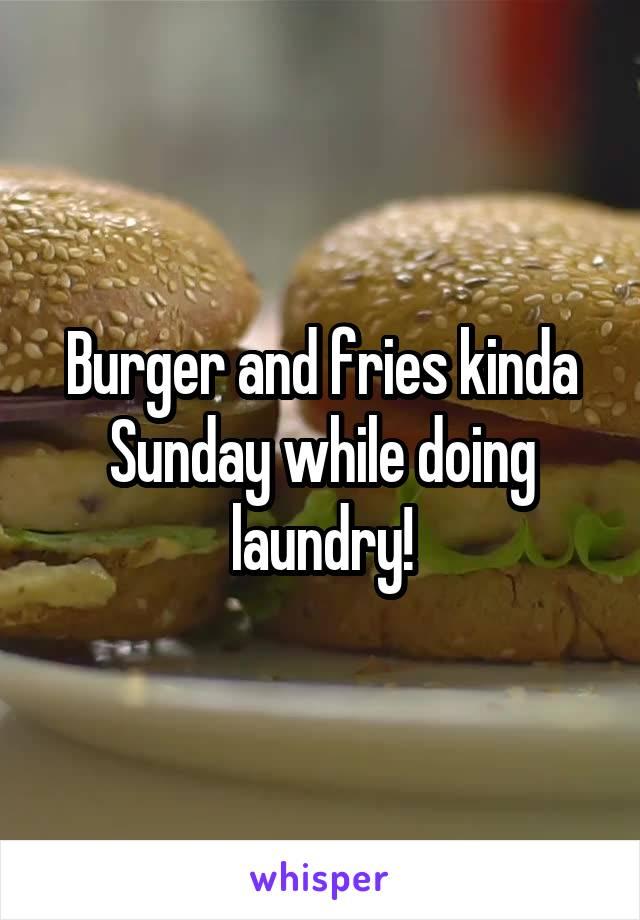Burger and fries kinda Sunday while doing laundry!