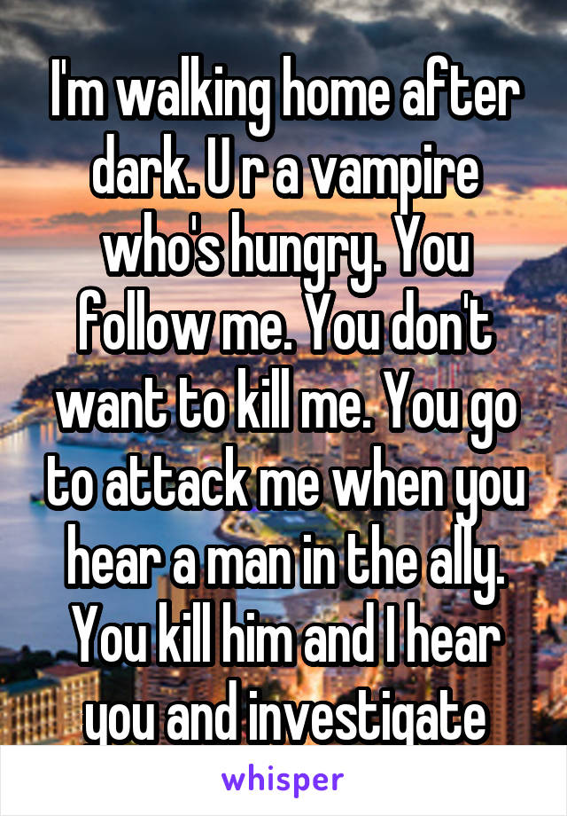 I'm walking home after dark. U r a vampire who's hungry. You follow me. You don't want to kill me. You go to attack me when you hear a man in the ally. You kill him and I hear you and investigate