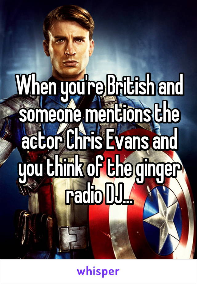 When you're British and someone mentions the actor Chris Evans and you think of the ginger radio DJ...