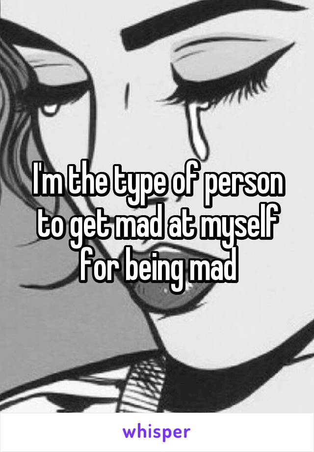 I'm the type of person to get mad at myself for being mad