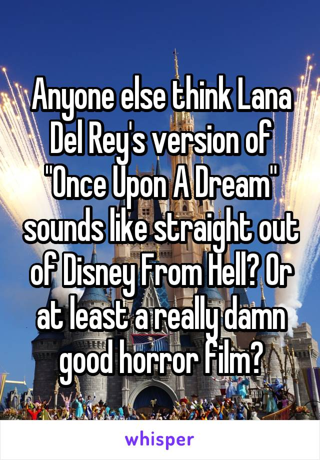 """Anyone else think Lana Del Rey's version of """"Once Upon A Dream"""" sounds like straight out of Disney From Hell? Or at least a really damn good horror film?"""