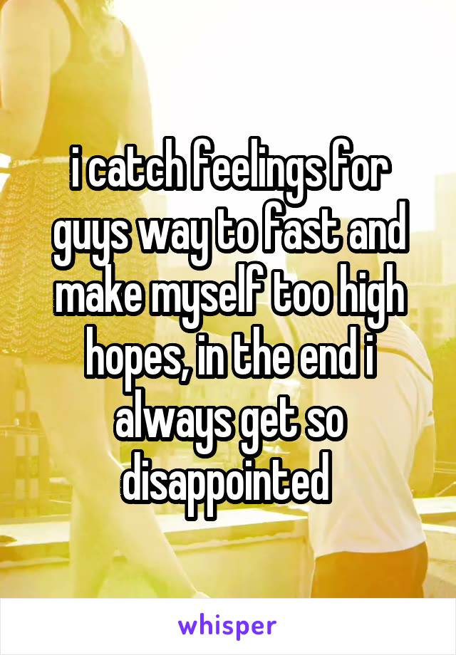 i catch feelings for guys way to fast and make myself too high hopes, in the end i always get so disappointed