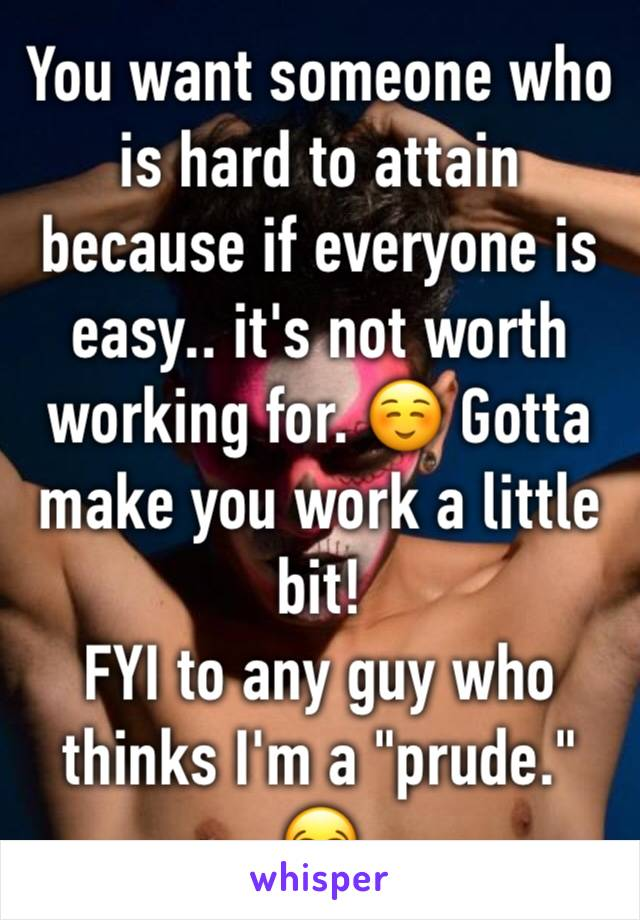 """You want someone who is hard to attain because if everyone is easy.. it's not worth working for. ☺️ Gotta make you work a little bit! FYI to any guy who thinks I'm a """"prude."""" 😂"""