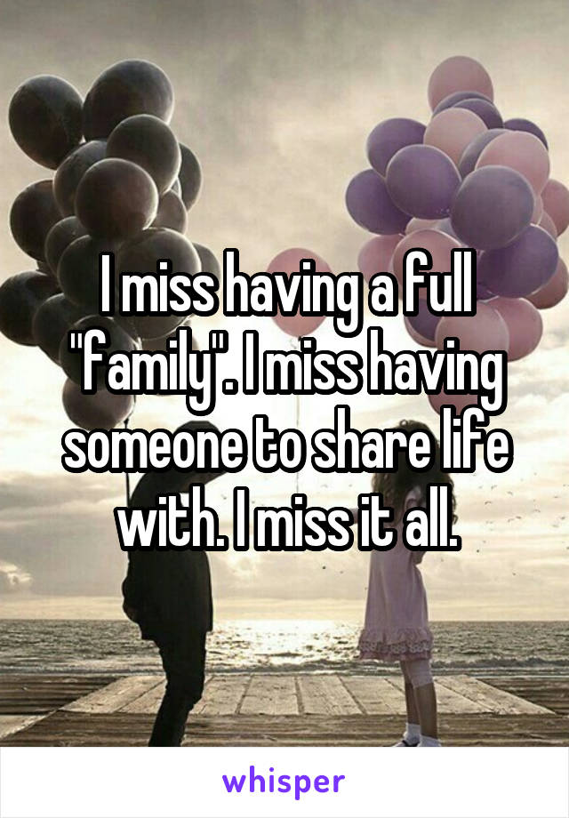 "I miss having a full ""family"". I miss having someone to share life with. I miss it all."