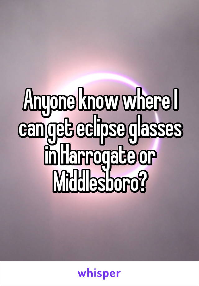 Anyone know where I can get eclipse glasses in Harrogate or Middlesboro?