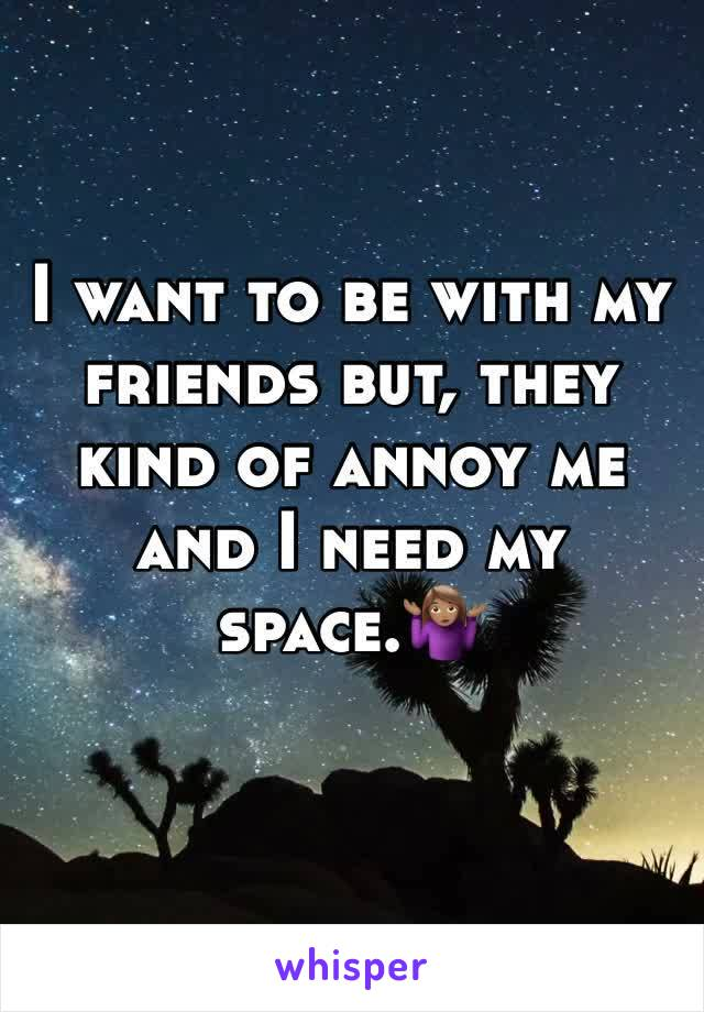 I want to be with my friends but, they kind of annoy me and I need my space.🤷🏽‍♀️