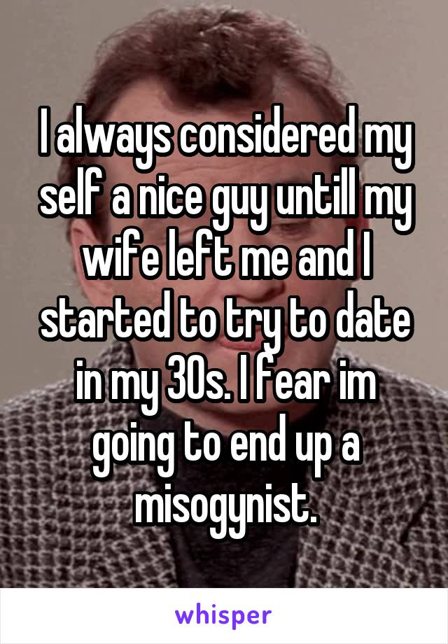 I always considered my self a nice guy untill my wife left me and I started to try to date in my 30s. I fear im going to end up a misogynist.