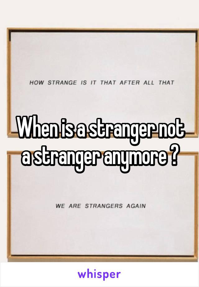 When is a stranger not a stranger anymore ?