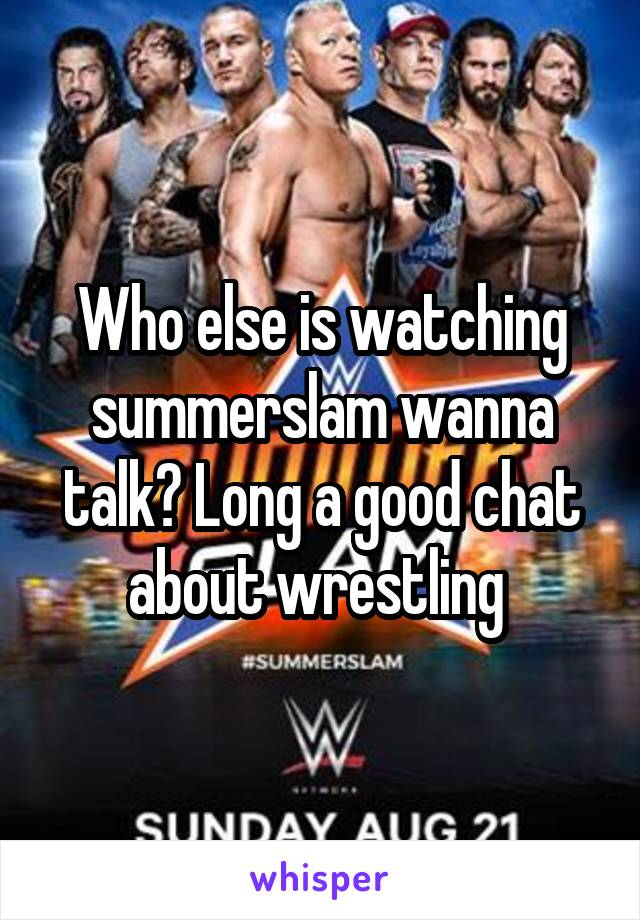 Who else is watching summerslam wanna talk? Long a good chat about wrestling