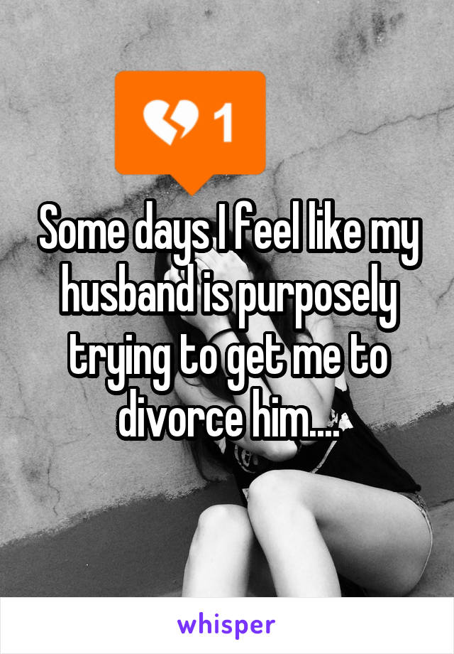 Some days I feel like my husband is purposely trying to get me to divorce him....