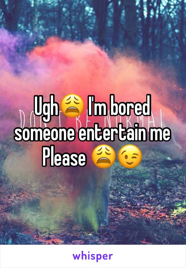 Ugh😩 I'm bored someone entertain me  Please 😩😉