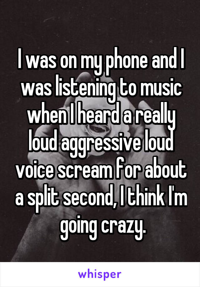 I was on my phone and I was listening to music when I heard a really loud aggressive loud voice scream for about a split second, I think I'm  going crazy.