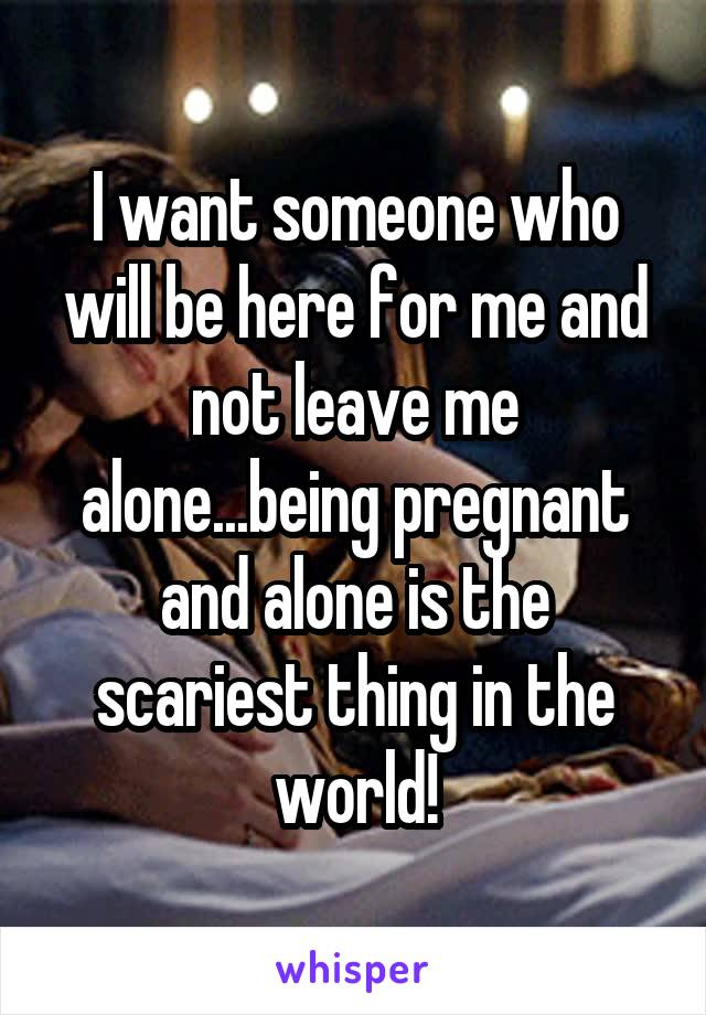 I want someone who will be here for me and not leave me alone...being pregnant and alone is the scariest thing in the world!