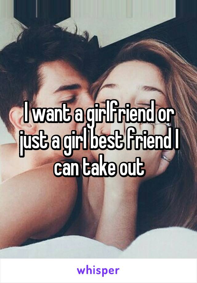 I want a girlfriend or just a girl best friend I can take out