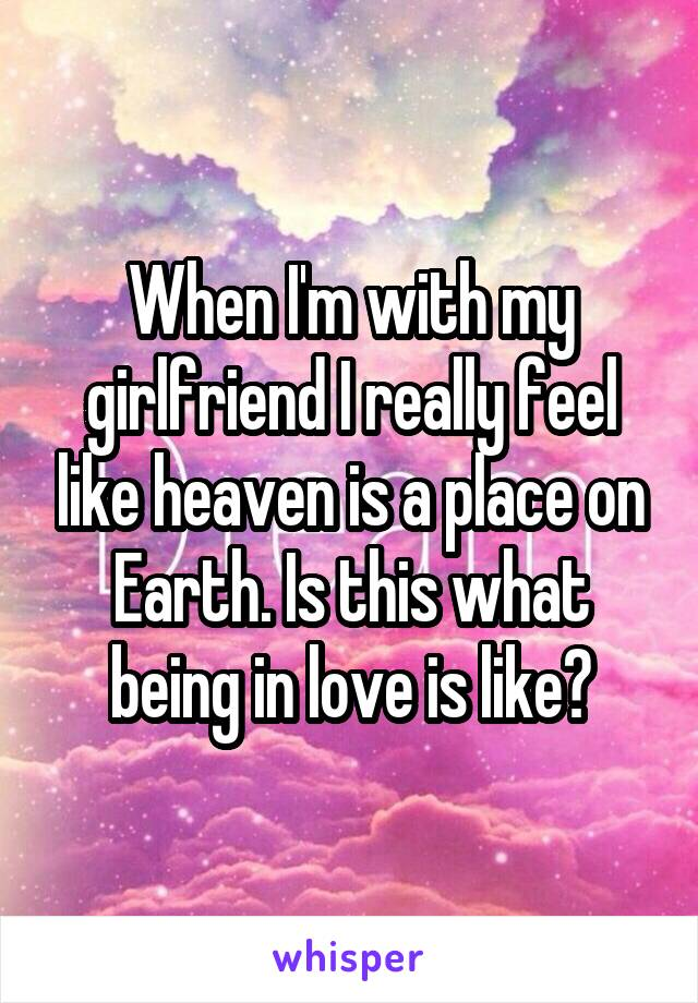 When I'm with my girlfriend I really feel like heaven is a place on Earth. Is this what being in love is like?