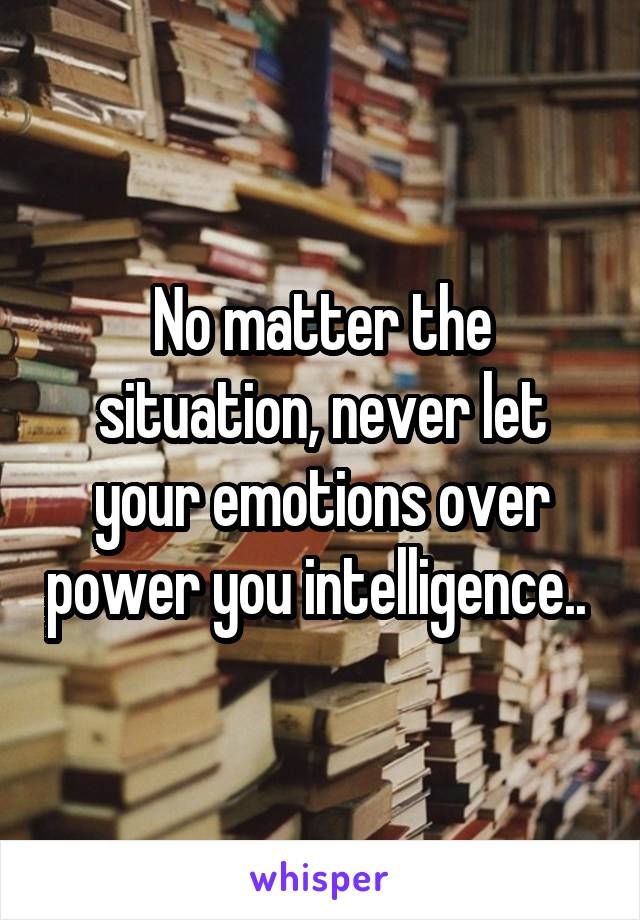 No matter the situation, never let your emotions over power you intelligence..