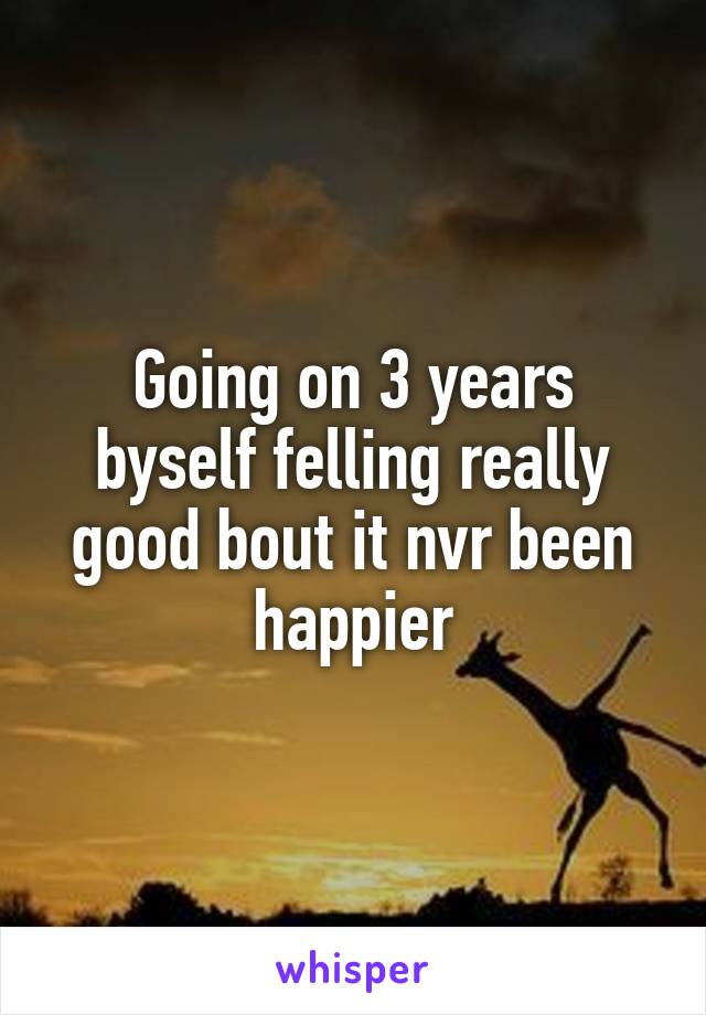Going on 3 years byself felling really good bout it nvr been happier