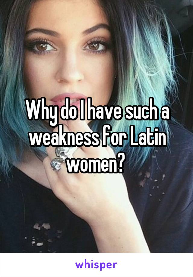 Why do I have such a weakness for Latin women?