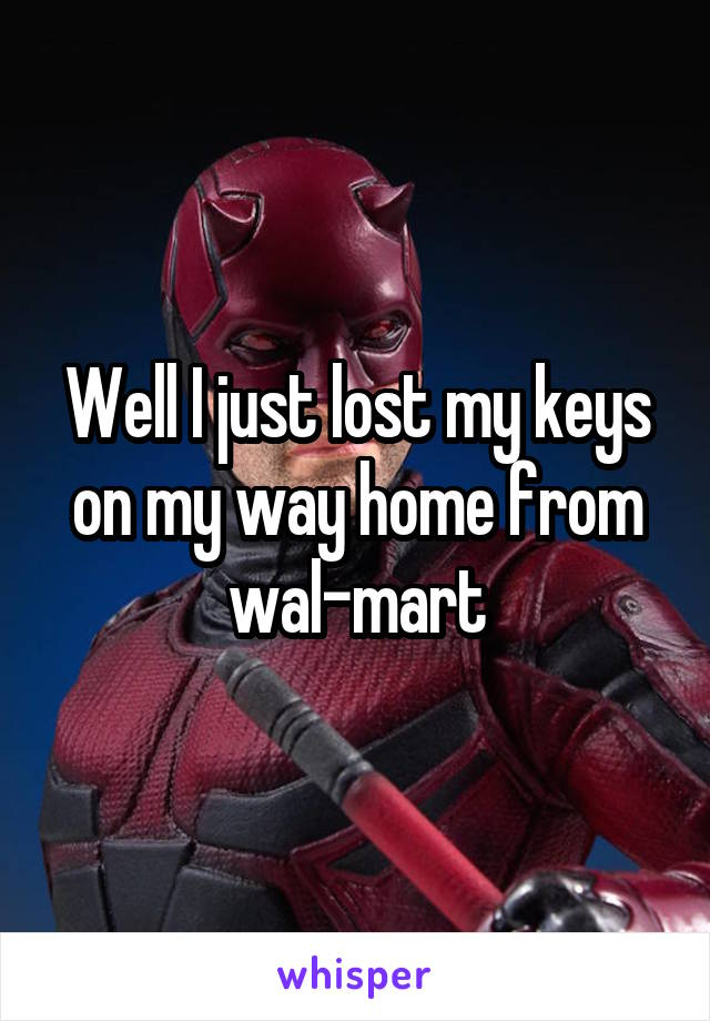 Well I just lost my keys on my way home from wal-mart