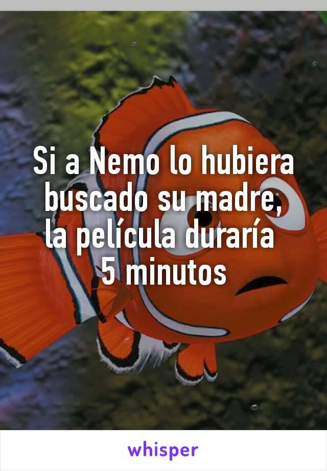 Si a Nemo lo hubiera buscado su madre, la película duraría  5 minutos