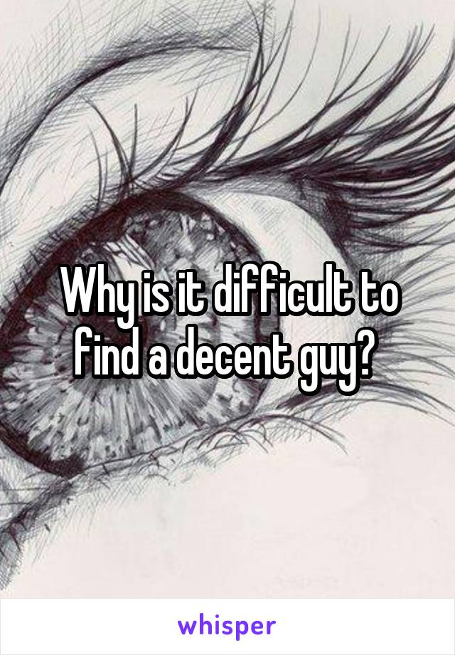 Why is it difficult to find a decent guy?