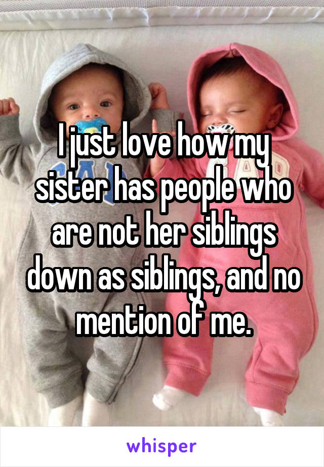 I just love how my sister has people who are not her siblings down as siblings, and no mention of me.