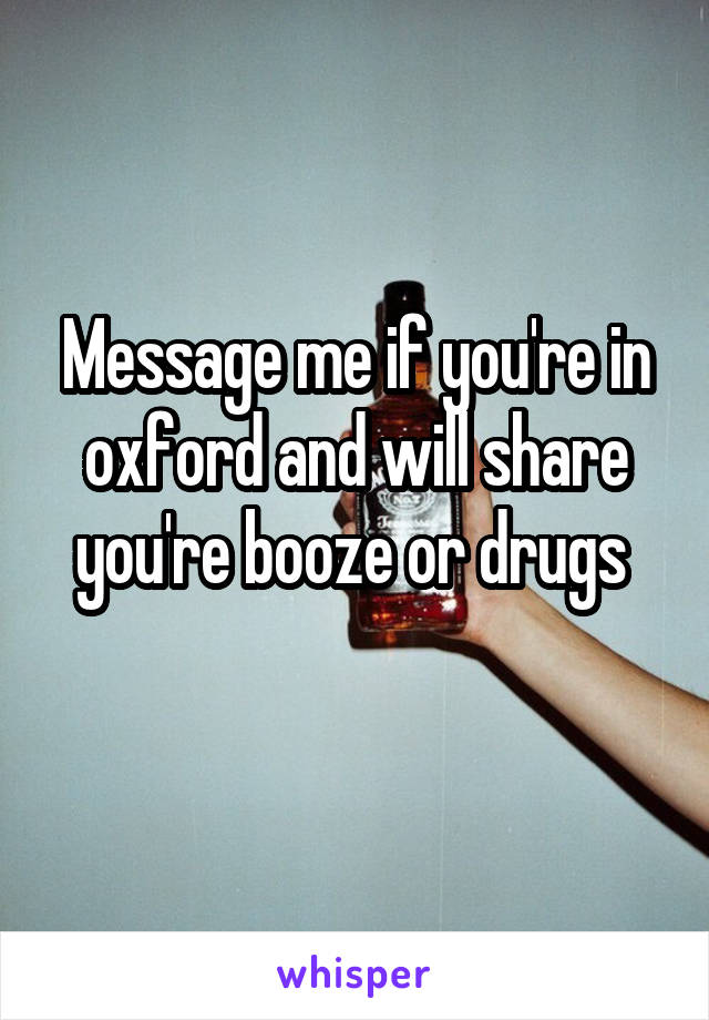 Message me if you're in oxford and will share you're booze or drugs