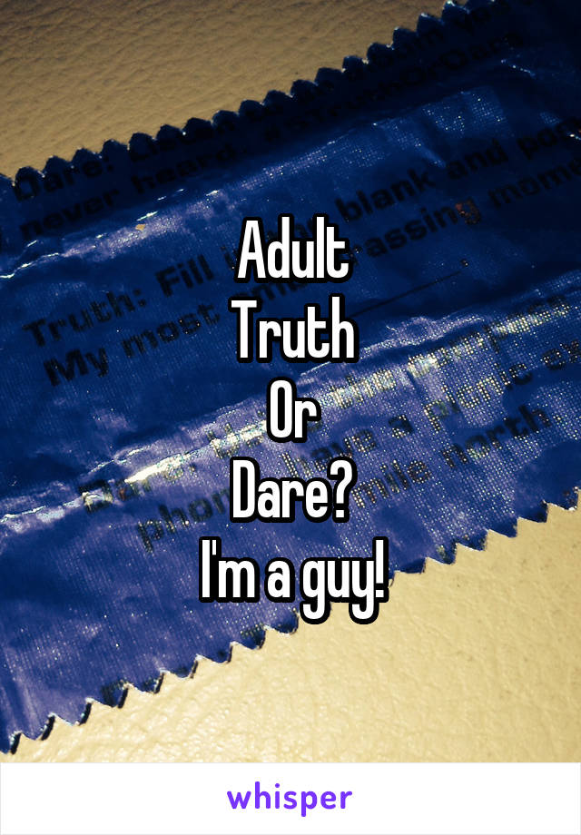 Adult Truth Or Dare? I'm a guy!