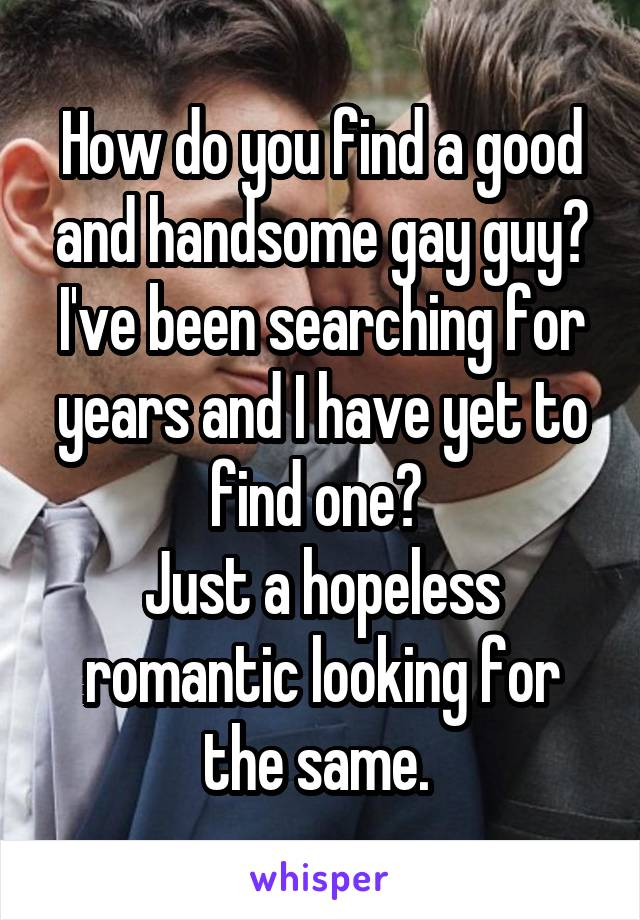 How do you find a good and handsome gay guy? I've been searching for years and I have yet to find one?  Just a hopeless romantic looking for the same.