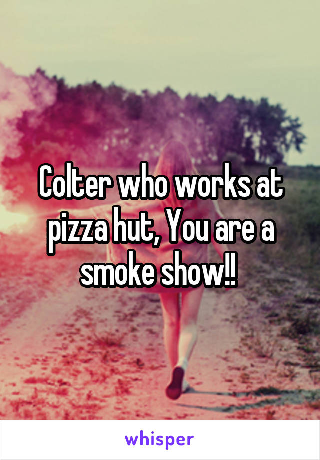 Colter who works at pizza hut, You are a smoke show!!