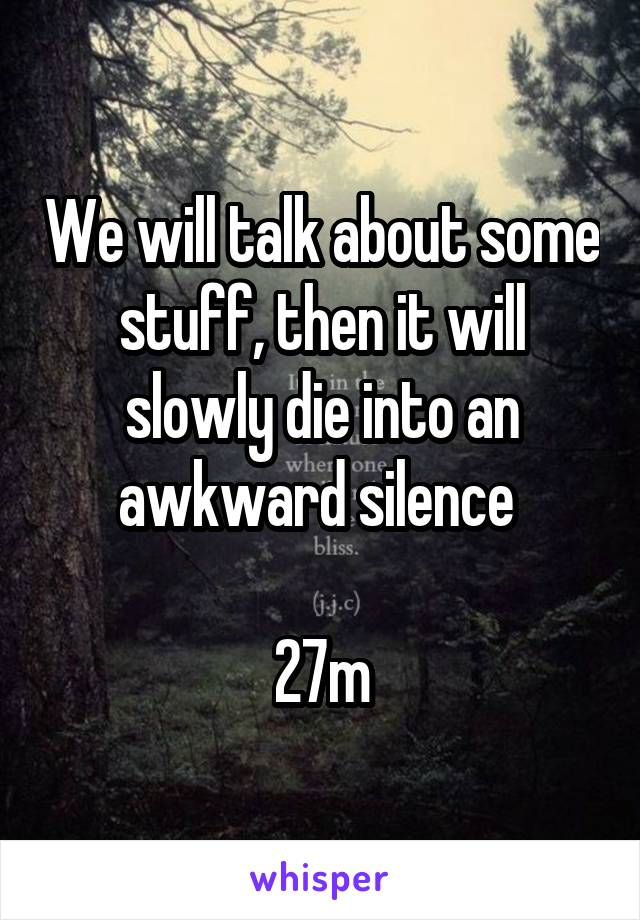 We will talk about some stuff, then it will slowly die into an awkward silence   27m