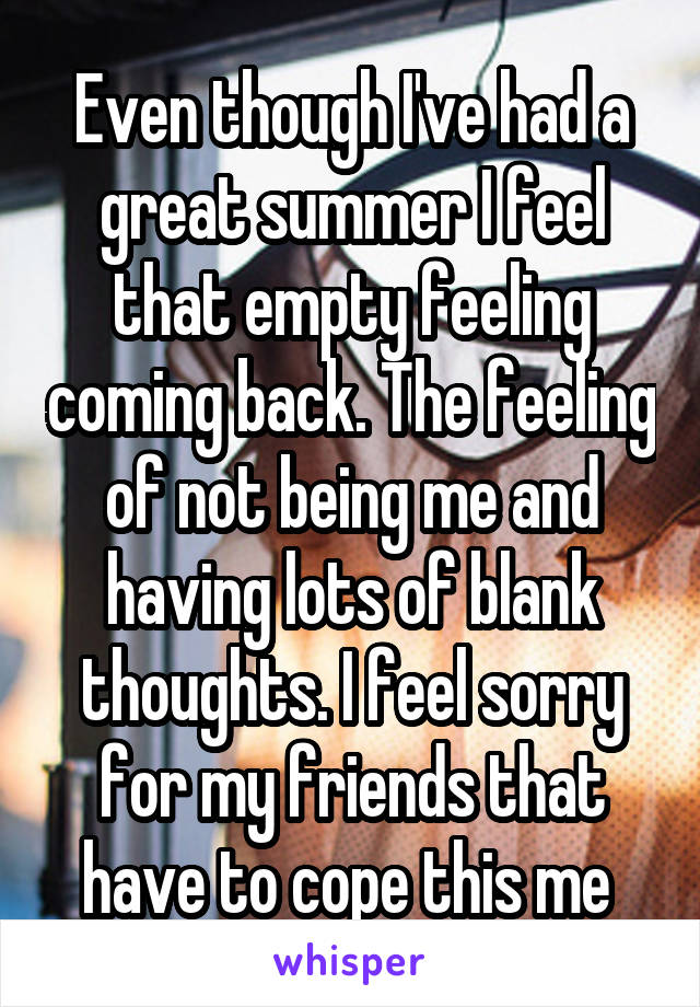 Even though I've had a great summer I feel that empty feeling coming back. The feeling of not being me and having lots of blank thoughts. I feel sorry for my friends that have to cope this me