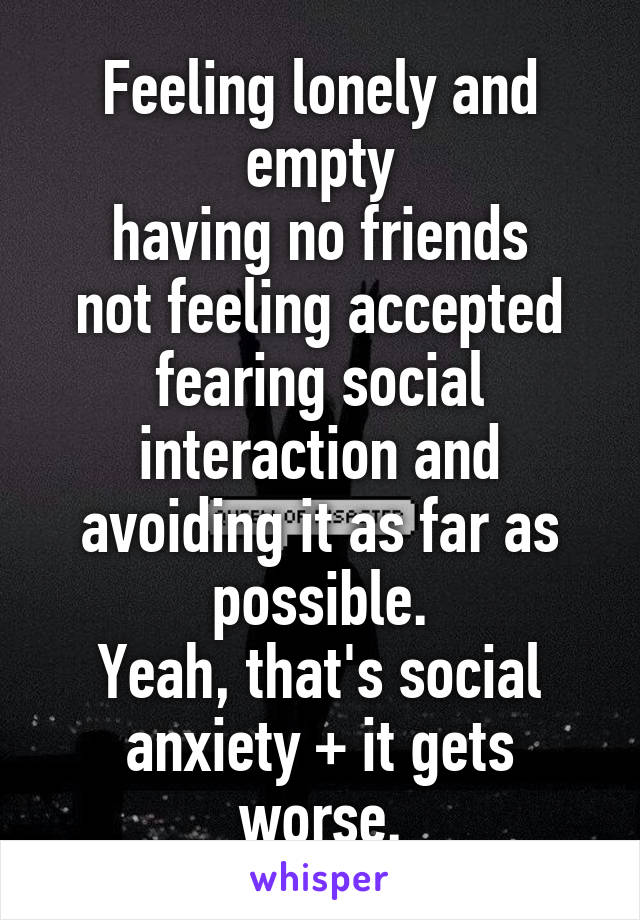 Feeling lonely and empty having no friends not feeling accepted fearing social interaction and avoiding it as far as possible. Yeah, that's social anxiety + it gets worse.