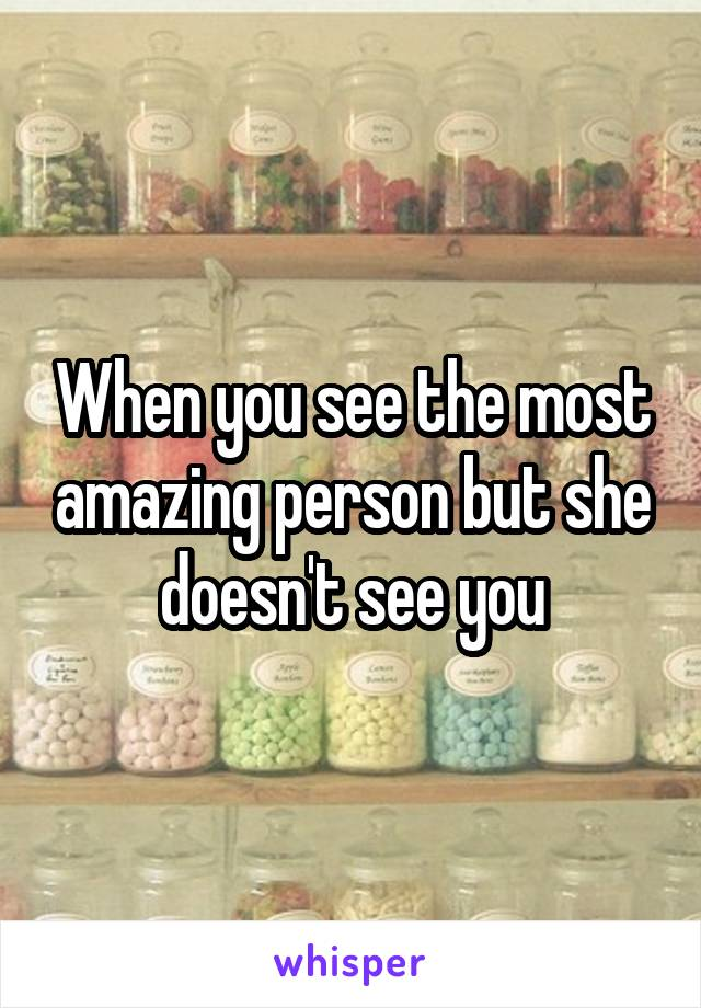 When you see the most amazing person but she doesn't see you