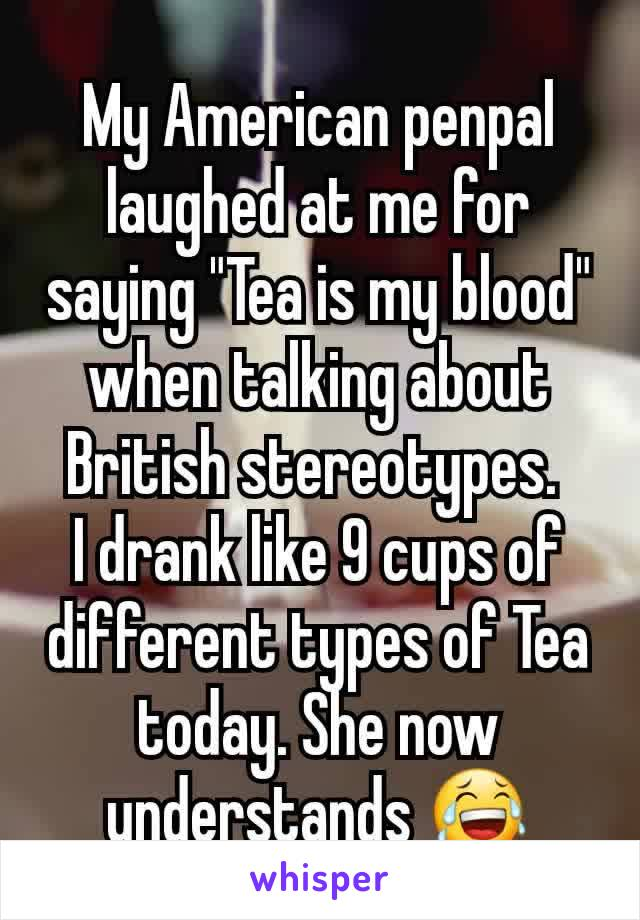 """My American penpal laughed at me for saying """"Tea is my blood"""" when talking about British stereotypes.  I drank like 9 cups of different types of Tea today. She now understands 😂"""