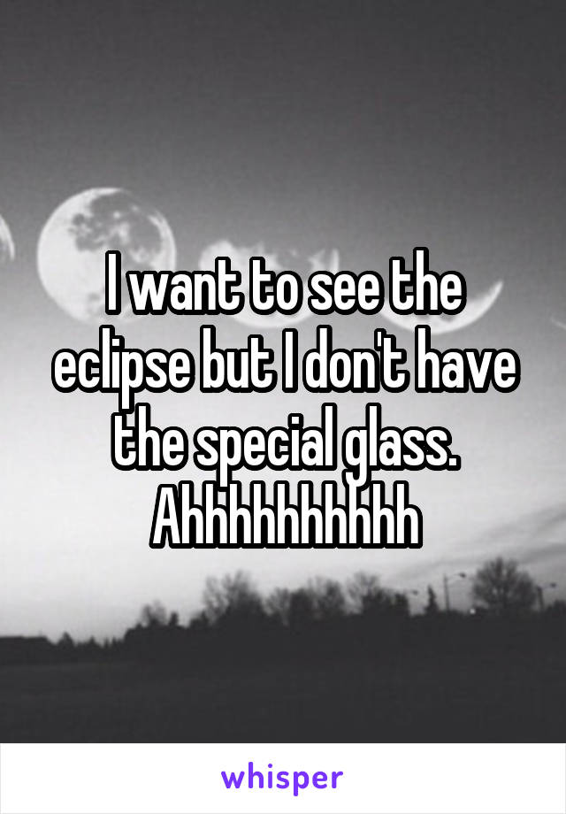 I want to see the eclipse but I don't have the special glass. Ahhhhhhhhhh