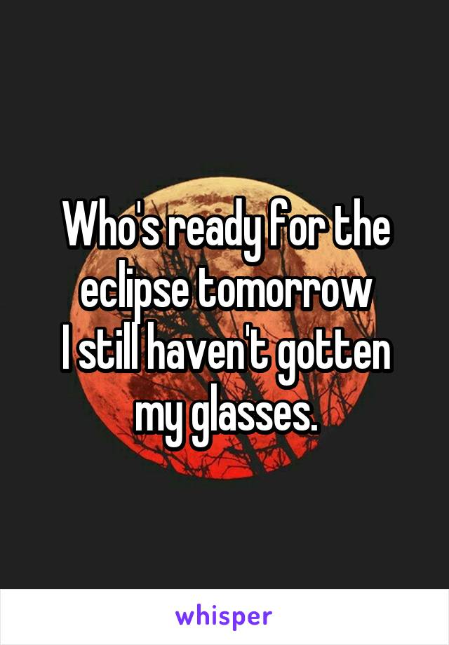 Who's ready for the eclipse tomorrow I still haven't gotten my glasses.