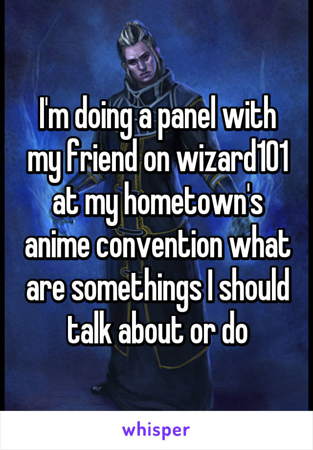 I'm doing a panel with my friend on wizard101 at my hometown's anime convention what are somethings I should talk about or do