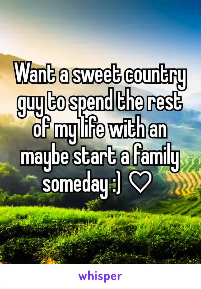 Want a sweet country guy to spend the rest of my life with an maybe start a family someday :) ♡