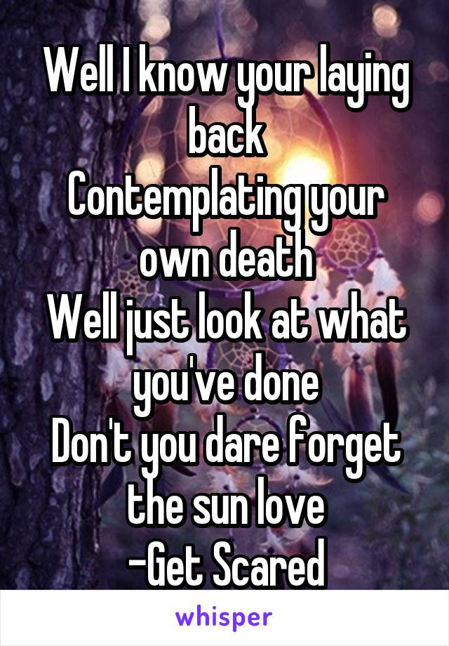 Well I know your laying back Contemplating your own death Well just look at what you've done Don't you dare forget the sun love -Get Scared