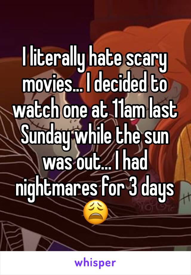 I literally hate scary movies... I decided to watch one at 11am last Sunday while the sun was out... I had nightmares for 3 days 😩