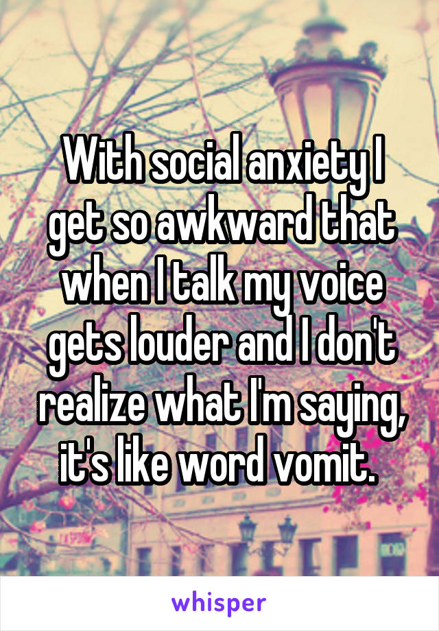 With social anxiety I get so awkward that when I talk my voice gets louder and I don't realize what I'm saying, it's like word vomit.