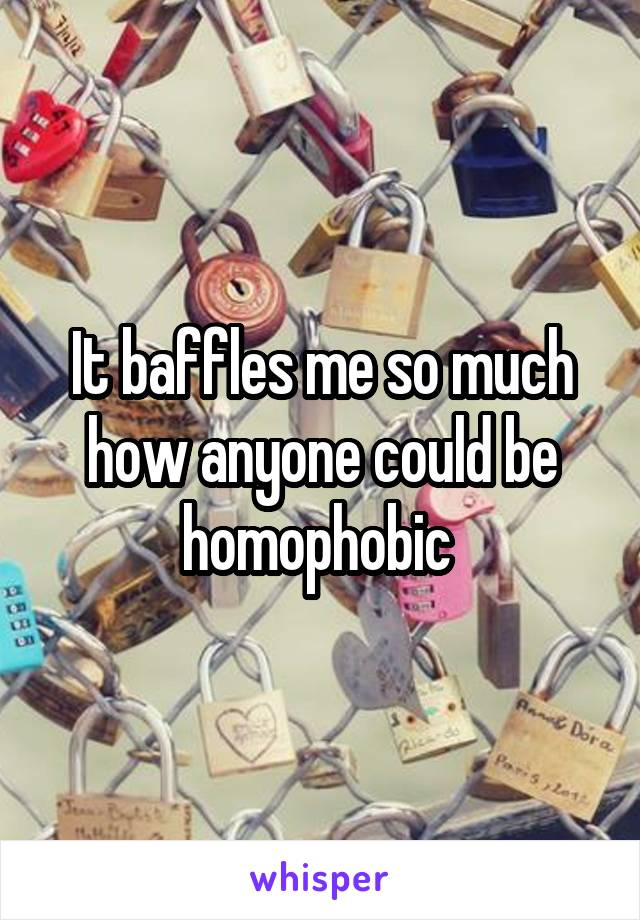 It baffles me so much how anyone could be homophobic