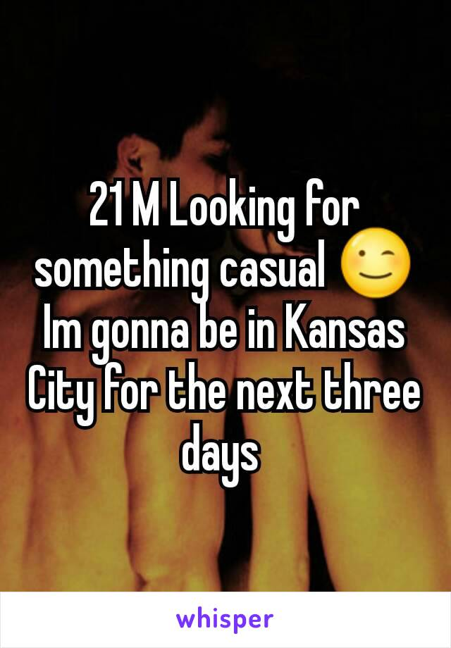 21 M Looking for something casual 😉 Im gonna be in Kansas City for the next three days