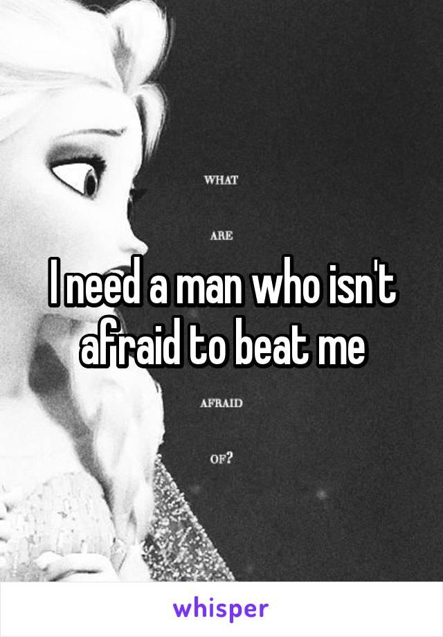 I need a man who isn't afraid to beat me