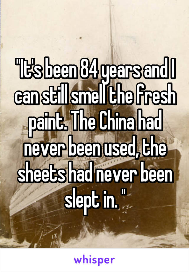 """It's been 84 years and I can still smell the fresh paint. The China had never been used, the sheets had never been slept in. """